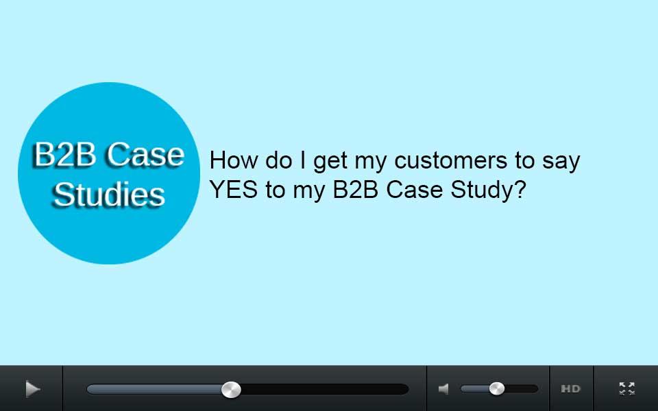 How do I get my customers to say YES to my B2B case study?