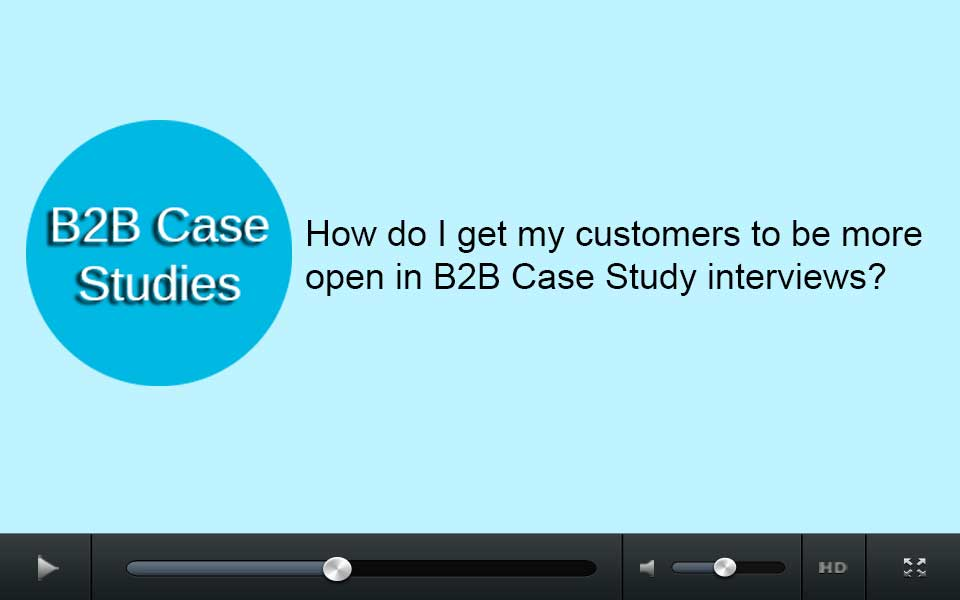 How do I get my customers to be more open in B2B case study interviews?